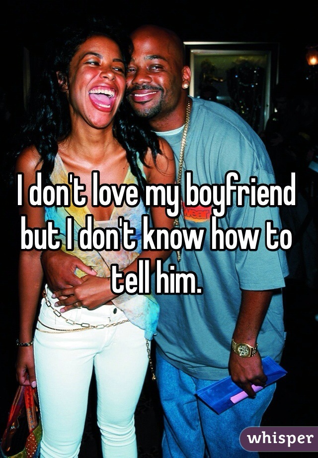 I don't love my boyfriend but I don't know how to tell him.