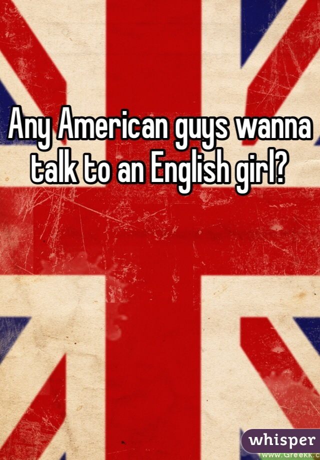 Any American guys wanna talk to an English girl?