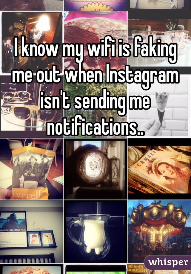 I know my wifi is faking me out when Instagram isn't sending me notifications..