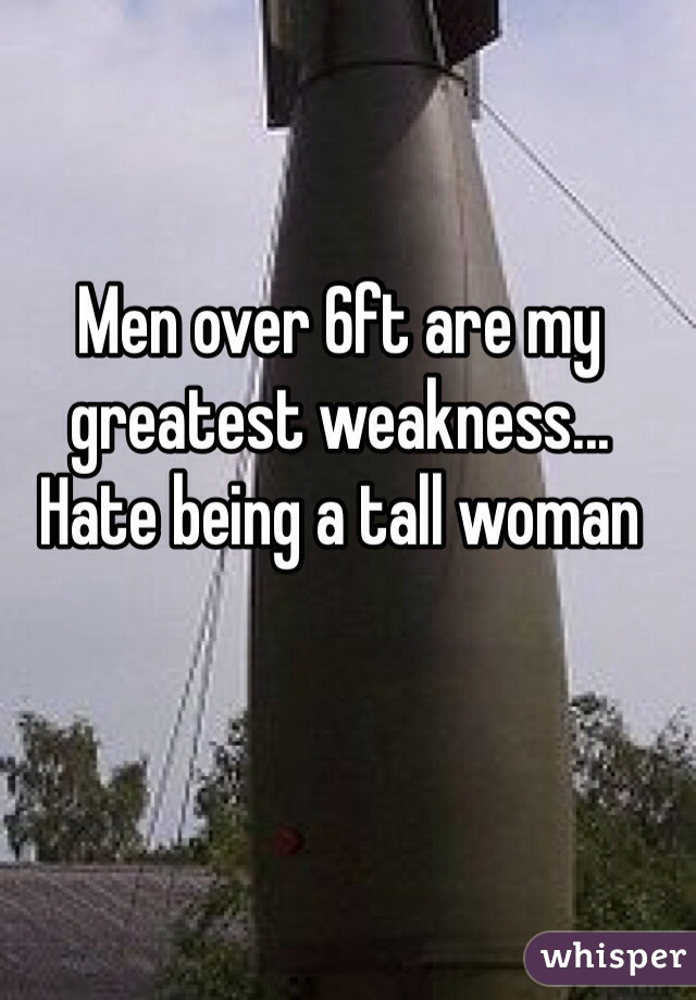 Men over 6ft are my greatest weakness... Hate being a tall woman