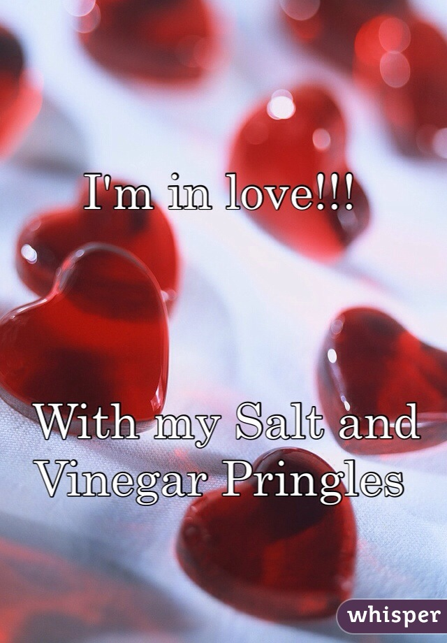 I'm in love!!!                                                  With my Salt and Vinegar Pringles