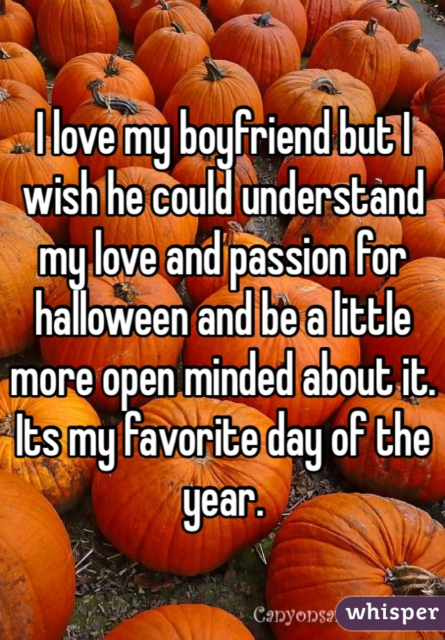I love my boyfriend but I wish he could understand my love and passion for halloween and be a little more open minded about it. Its my favorite day of the year.