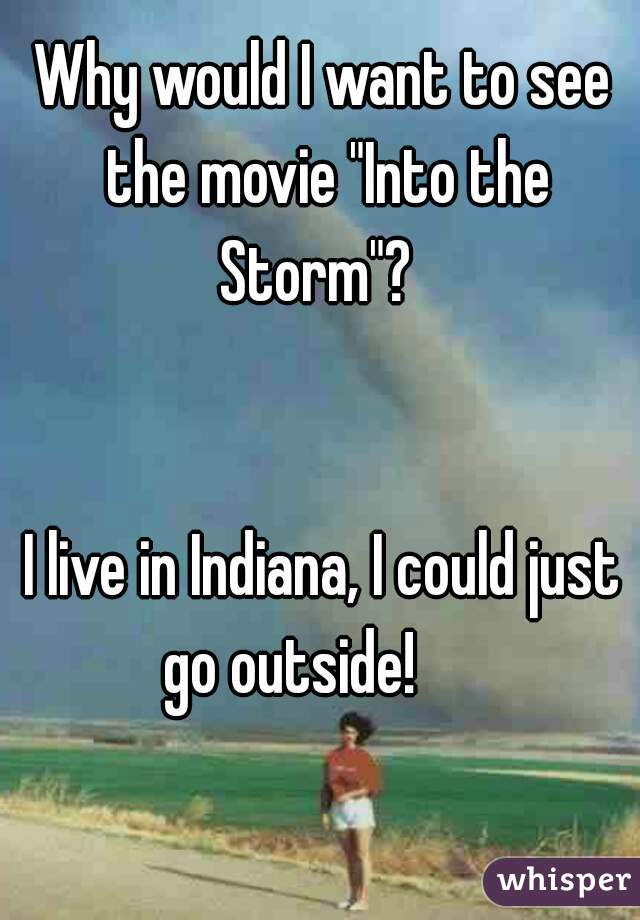 """Why would I want to see the movie """"Into the Storm""""?           I live in Indiana, I could just go outside!"""