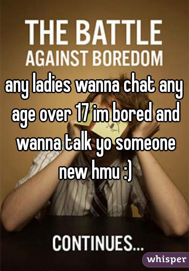any ladies wanna chat any age over 17 im bored and wanna talk yo someone new hmu :)
