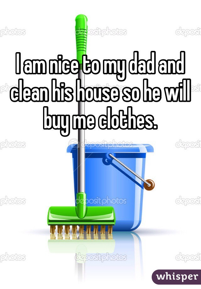 I am nice to my dad and clean his house so he will buy me clothes.