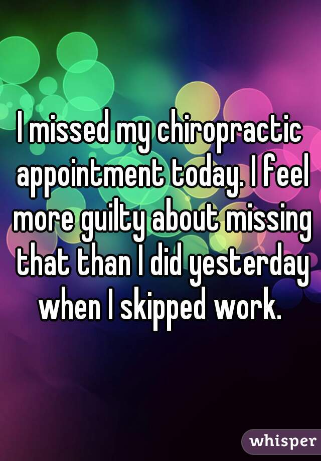I missed my chiropractic appointment today. I feel more guilty about missing that than I did yesterday when I skipped work.