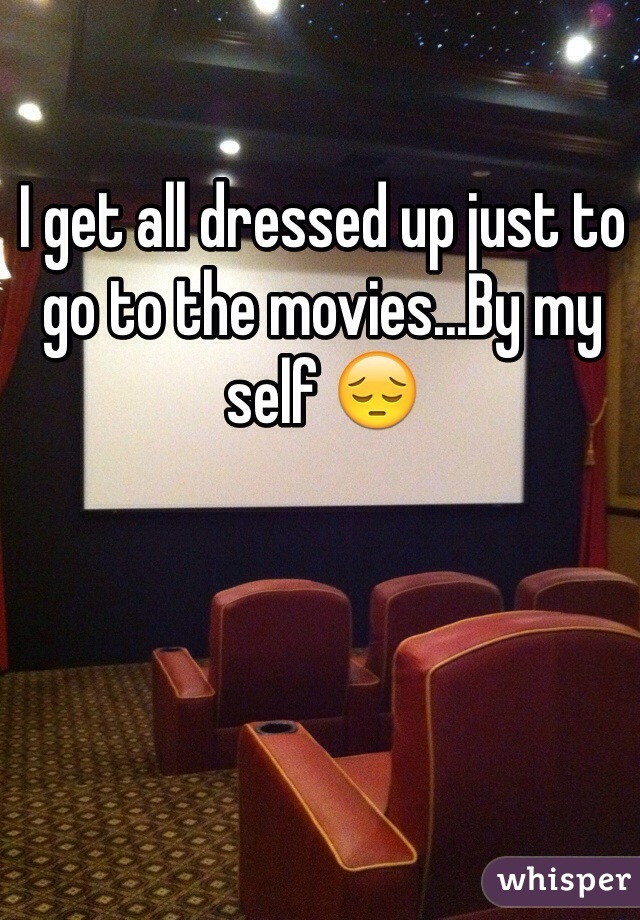 I get all dressed up just to go to the movies...By my self 😔