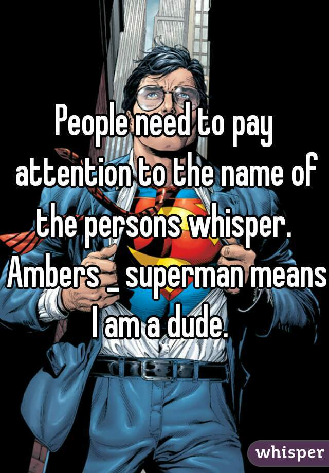 People need to pay attention to the name of the persons whisper.  Ambers _ superman means I am a dude.