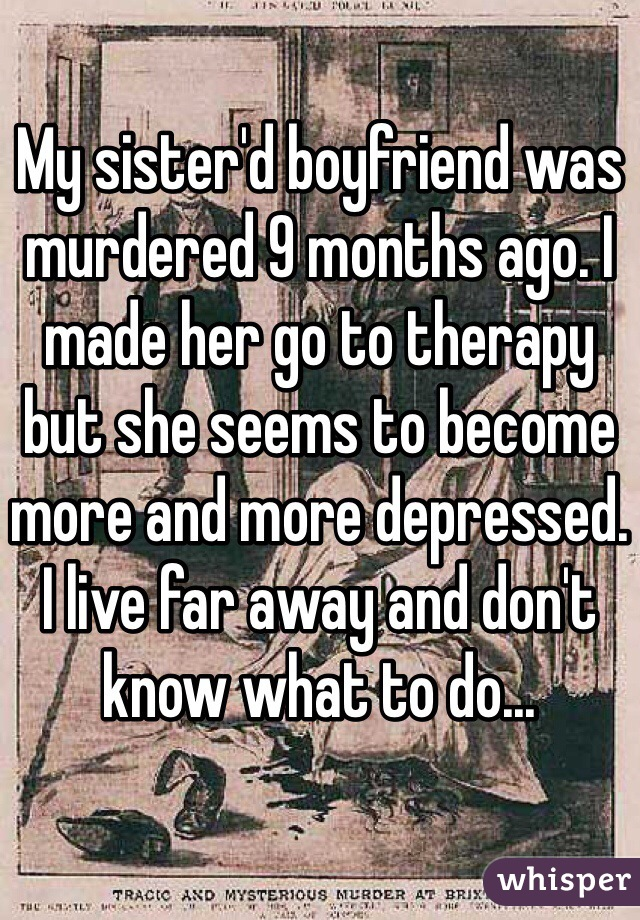 My sister'd boyfriend was murdered 9 months ago. I made her go to therapy but she seems to become more and more depressed. I live far away and don't know what to do...