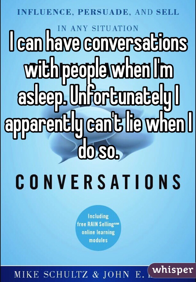 I can have conversations with people when I'm asleep. Unfortunately I apparently can't lie when I do so.