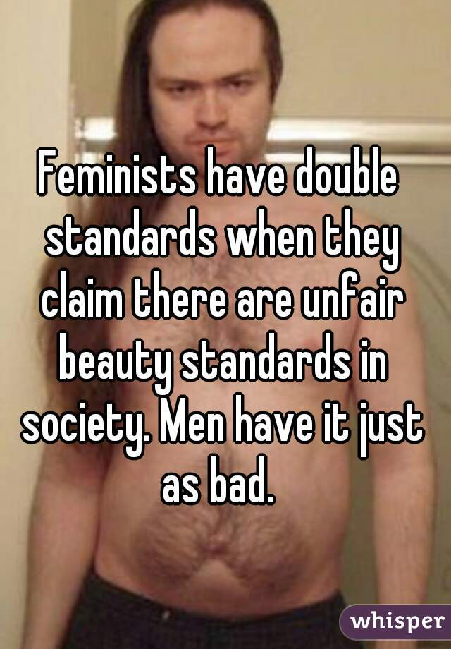 Feminists have double standards when they claim there are unfair beauty standards in society. Men have it just as bad.