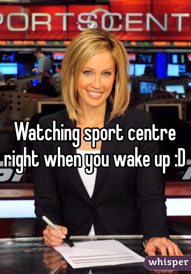 Watching sport centre right when you wake up :D