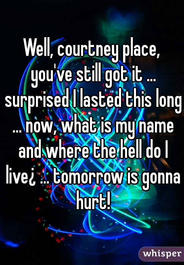 Well, courtney place, you've still got it ... surprised I lasted this long ... now, what is my name and where the hell do I live¿ ... tomorrow is gonna hurt!