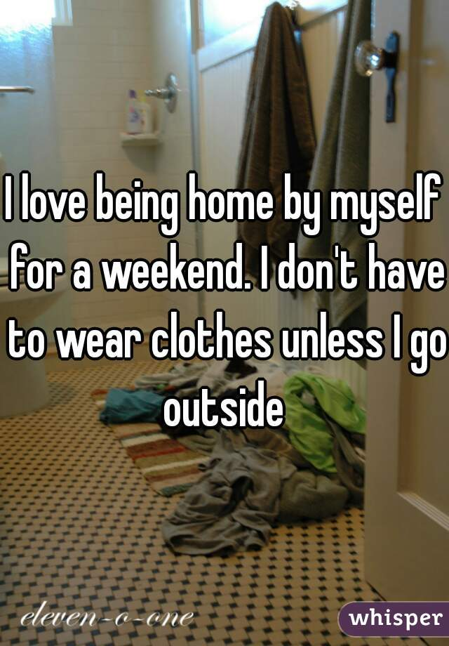 I love being home by myself for a weekend. I don't have to wear clothes unless I go outside