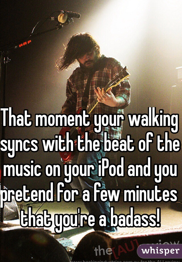 That moment your walking syncs with the beat of the music on your iPod and you pretend for a few minutes that you're a badass!