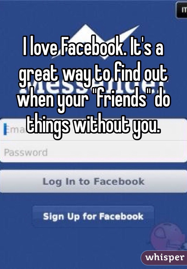 "I love Facebook. It's a great way to find out when your ""friends"" do things without you."