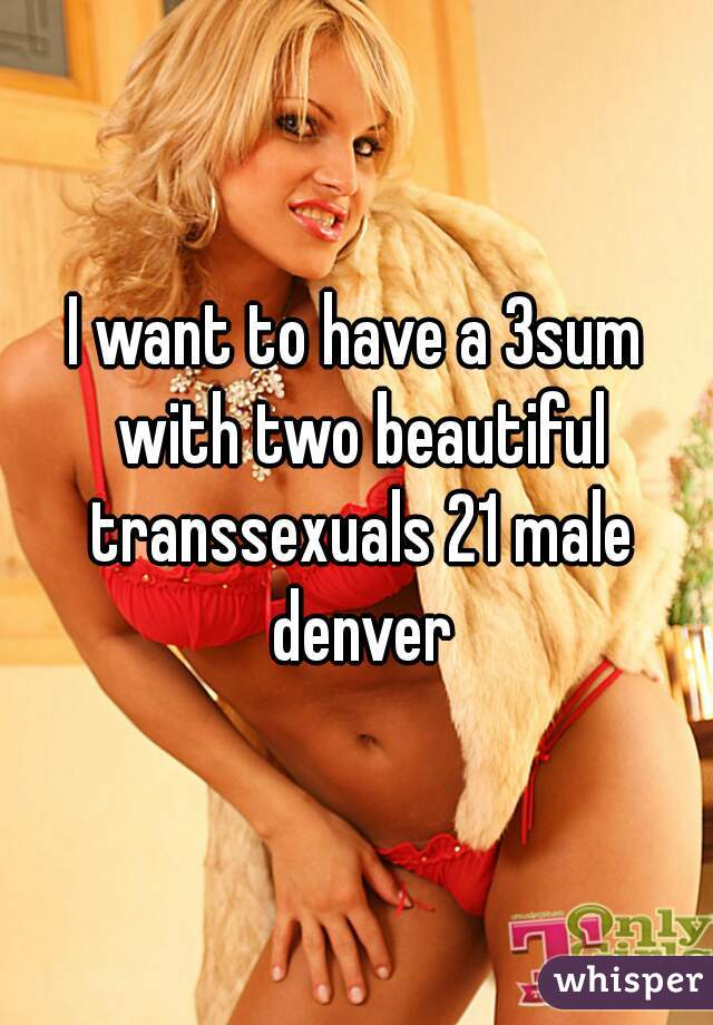 I want to have a 3sum with two beautiful transsexuals 21 male denver