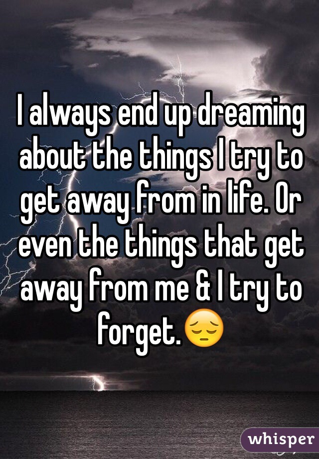 I always end up dreaming about the things I try to get away from in life. Or even the things that get away from me & I try to forget.😔