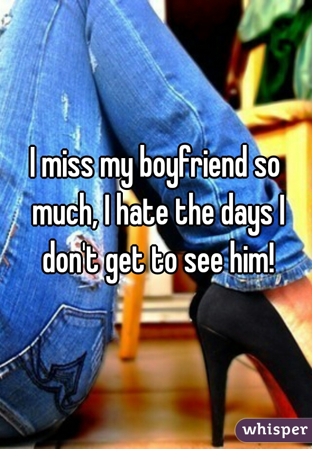 I miss my boyfriend so much, I hate the days I don't get to see him!