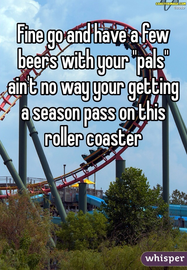 "Fine go and have a few beers with your ""pals"" ain't no way your getting a season pass on this roller coaster"
