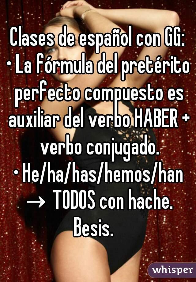 Clases de español con GG:  • La fórmula del pretérito perfecto compuesto es auxiliar del verbo HABER + verbo conjugado. • He/ha/has/hemos/han → TODOS con hache.   Besis.