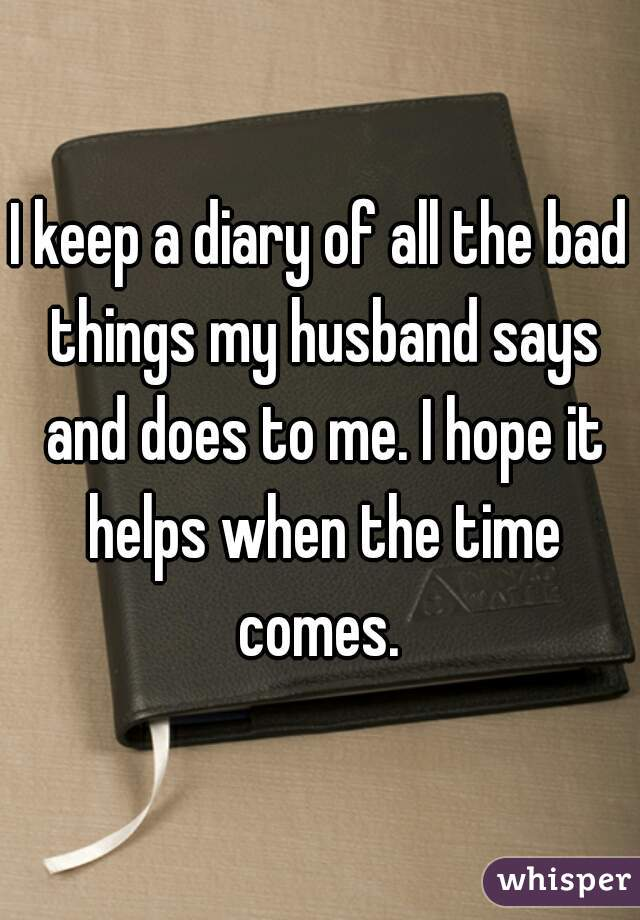 I keep a diary of all the bad things my husband says and does to me. I hope it helps when the time comes.