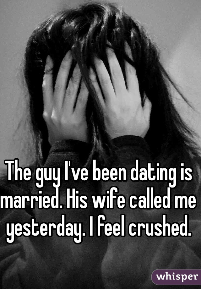 The guy I've been dating is married. His wife called me yesterday. I feel crushed.