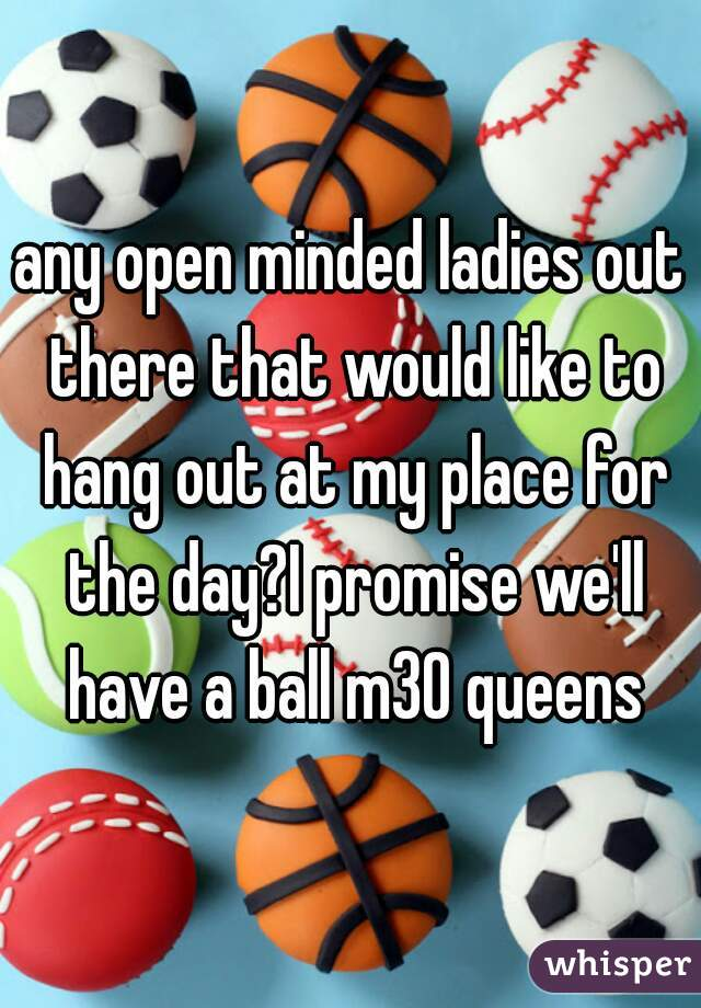 any open minded ladies out there that would like to hang out at my place for the day?I promise we'll have a ball m30 queens
