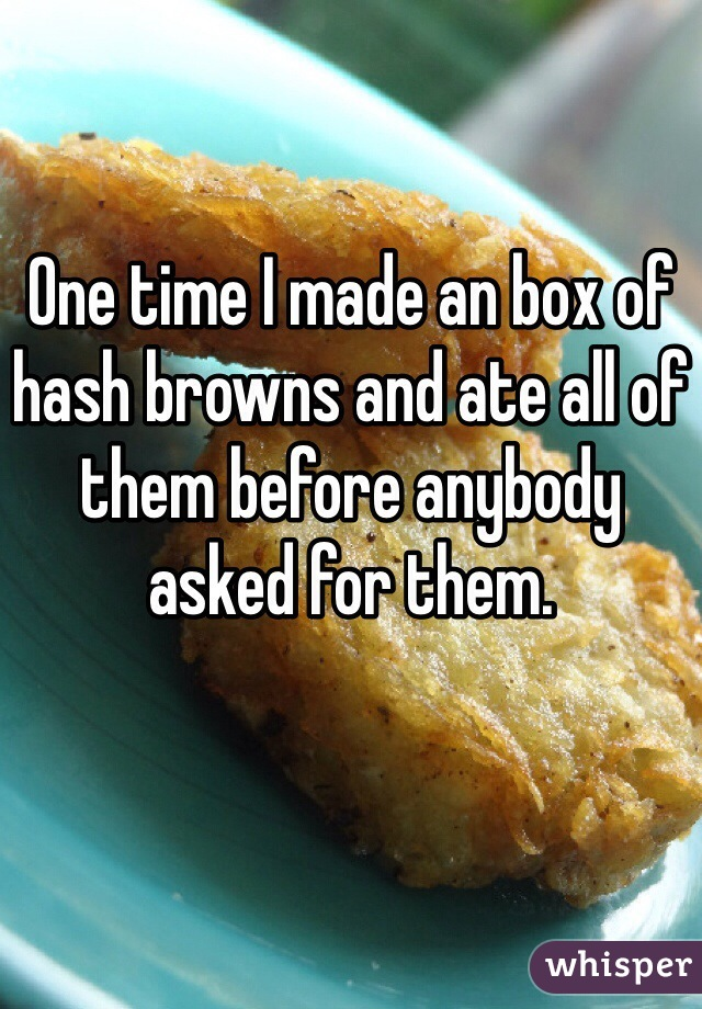 One time I made an box of hash browns and ate all of them before anybody asked for them.
