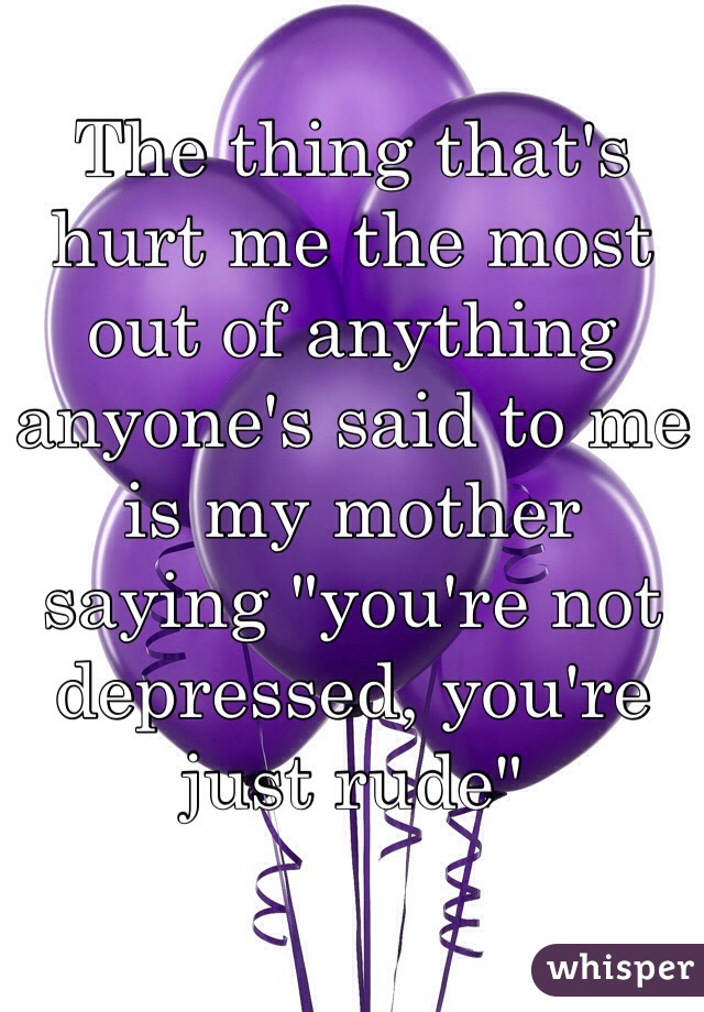 "The thing that's hurt me the most out of anything anyone's said to me is my mother saying ""you're not depressed, you're just rude"""