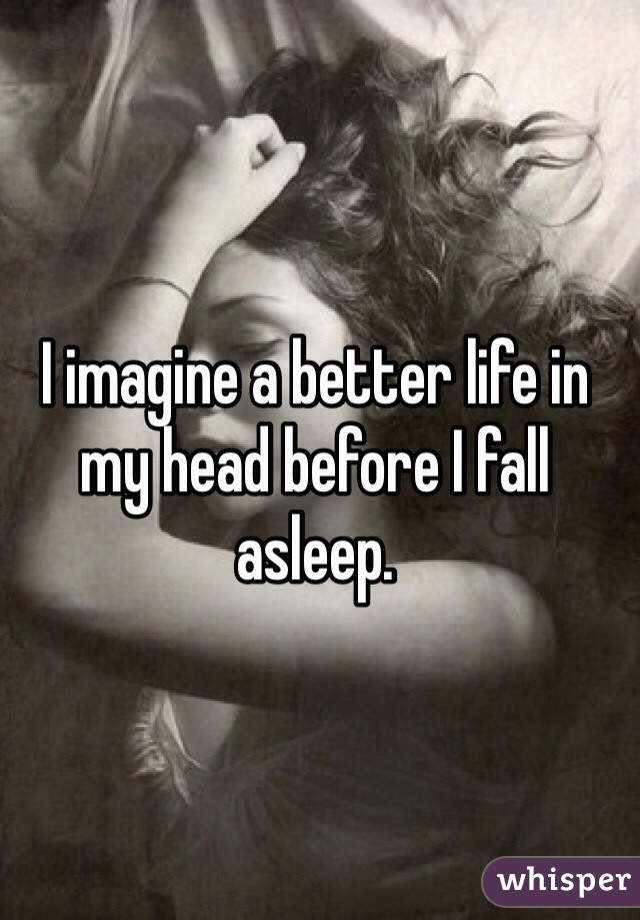 I imagine a better life in my head before I fall asleep.