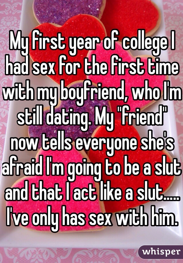 "My first year of college I had sex for the first time with my boyfriend, who I'm still dating. My ""friend"" now tells everyone she's afraid I'm going to be a slut and that I act like a slut..... I've only has sex with him."