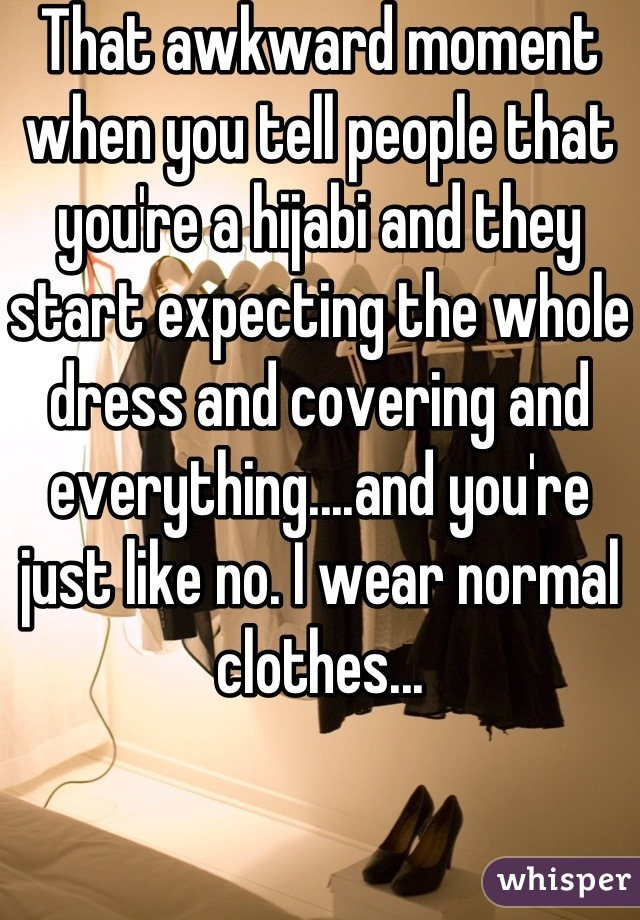 That awkward moment when you tell people that you're a hijabi and they start expecting the whole dress and covering and everything....and you're just like no. I wear normal clothes...