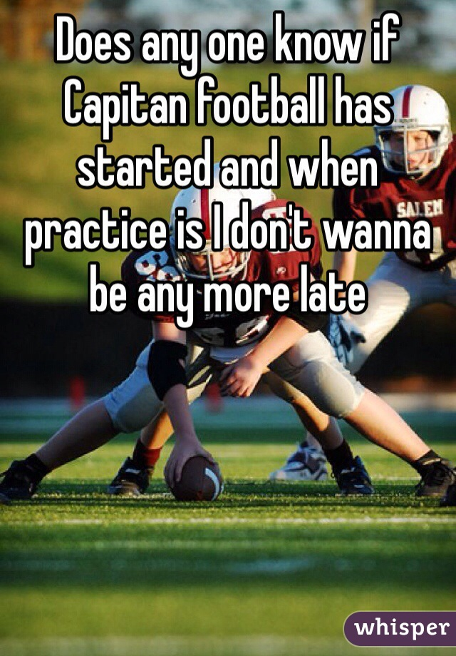 Does any one know if Capitan football has started and when practice is I don't wanna be any more late