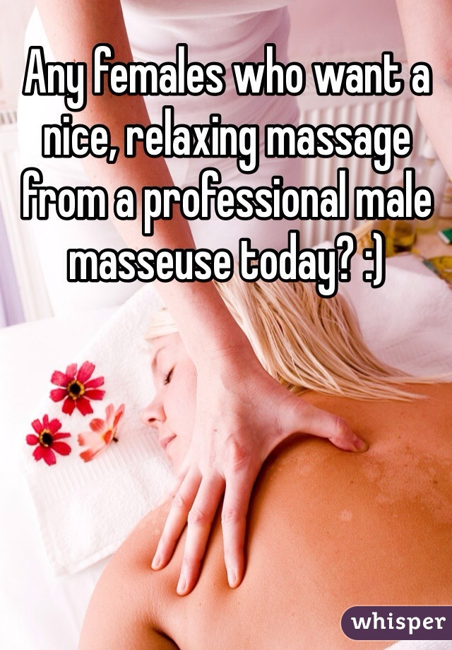 Any females who want a nice, relaxing massage from a professional male masseuse today? :)