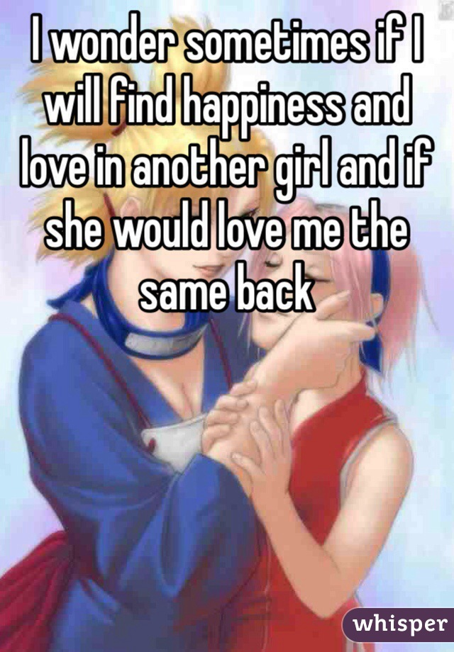 I wonder sometimes if I will find happiness and love in another girl and if she would love me the same back