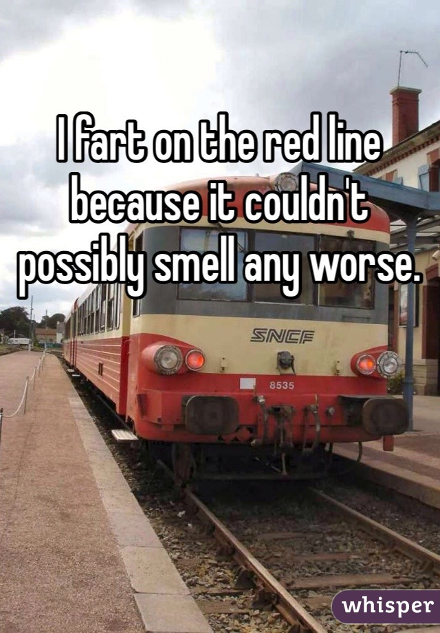 I fart on the red line because it couldn't possibly smell any worse.