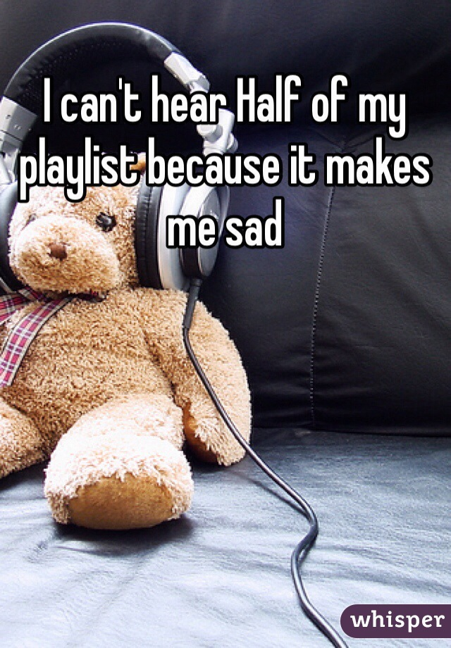 I can't hear Half of my playlist because it makes me sad