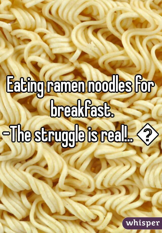 Eating ramen noodles for breakfast. -The struggle is real!.. 😔