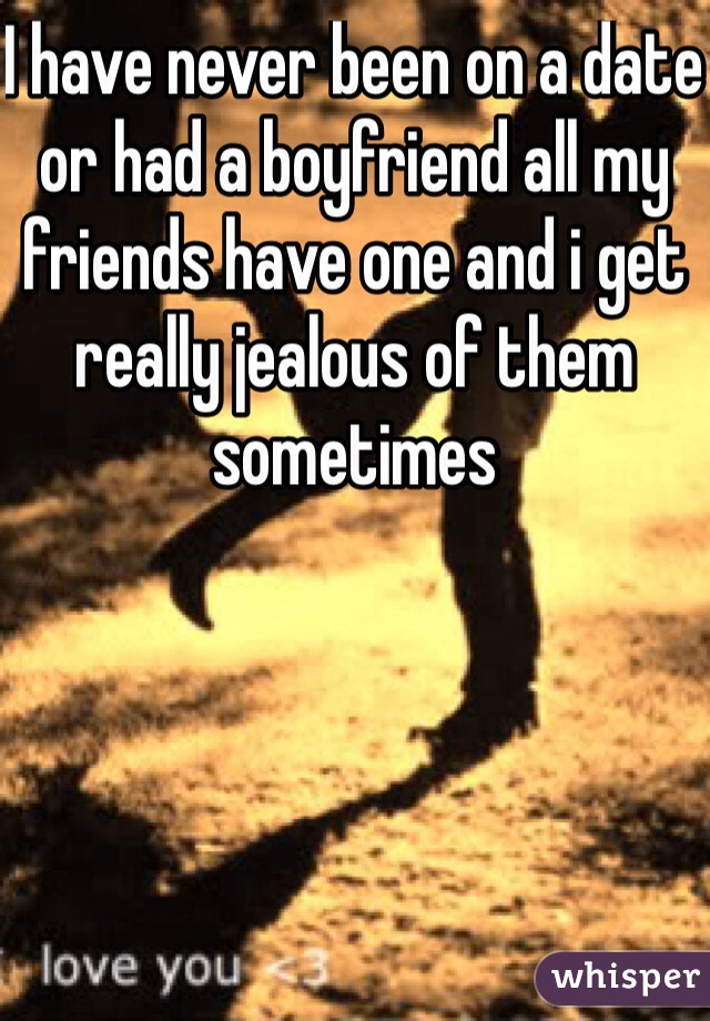 I have never been on a date or had a boyfriend all my friends have one and i get really jealous of them sometimes