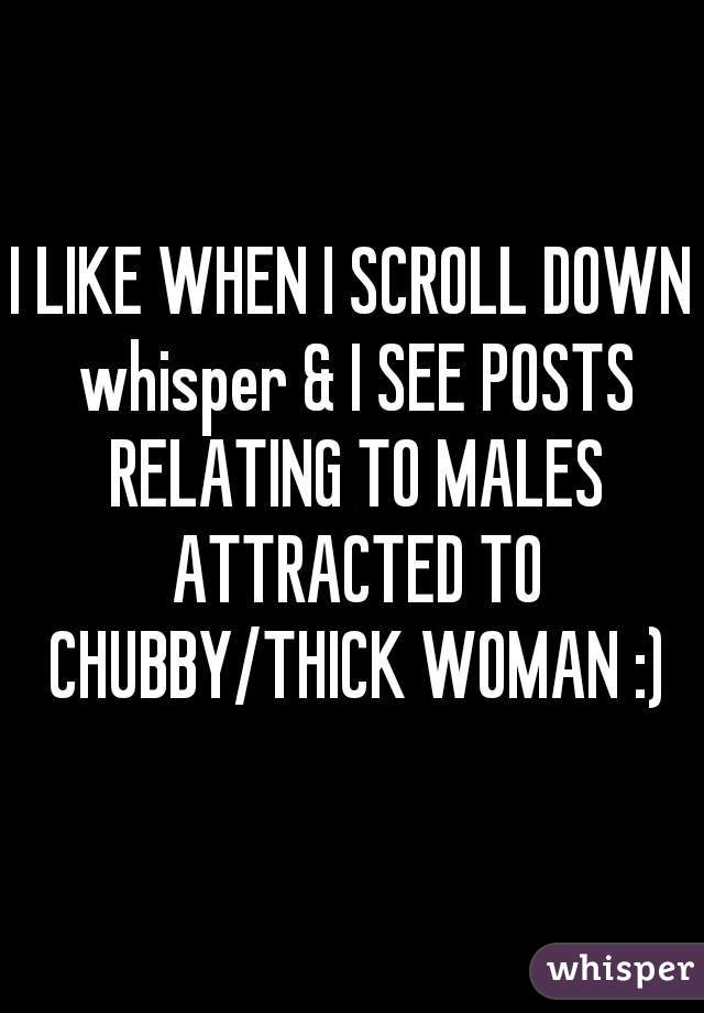 I LIKE WHEN I SCROLL DOWN whisper & I SEE POSTS RELATING TO MALES ATTRACTED TO CHUBBY/THICK WOMAN :)