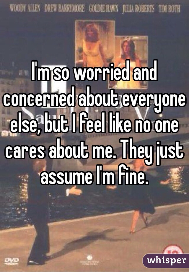 I'm so worried and concerned about everyone else, but I feel like no one cares about me. They just assume I'm fine.