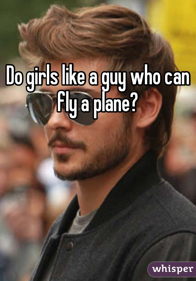 Do girls like a guy who can fly a plane?