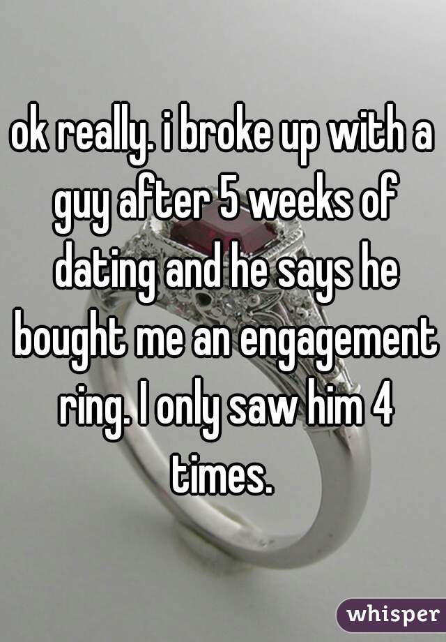 ok really. i broke up with a guy after 5 weeks of dating and he says he bought me an engagement ring. I only saw him 4 times.