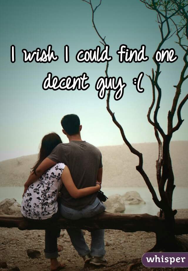 I wish I could find one decent guy :(