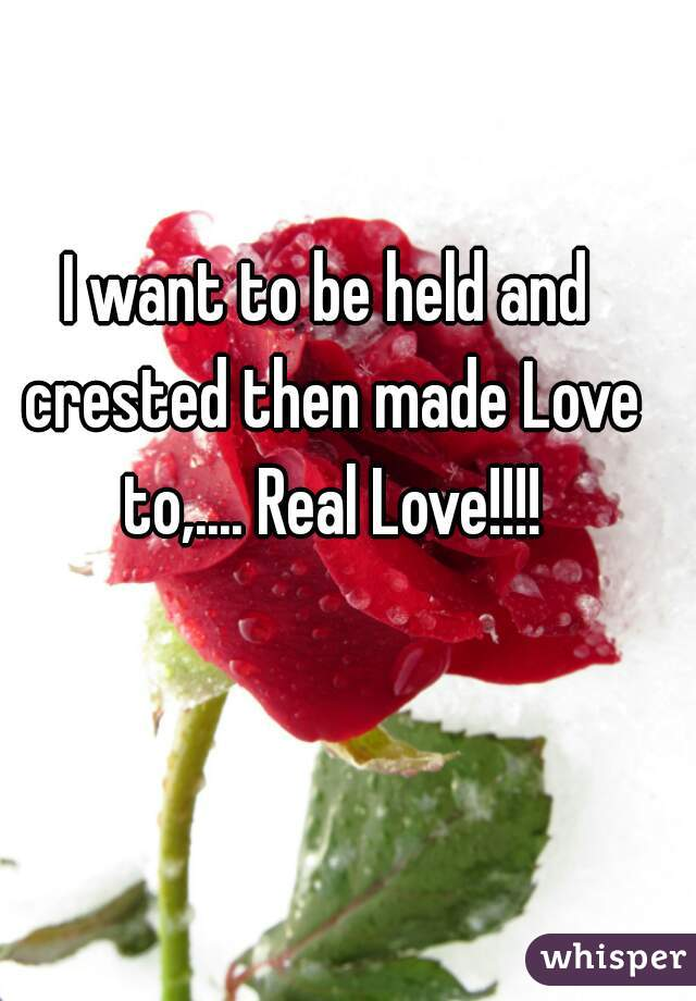 I want to be held and crested then made Love to,.... Real Love!!!!