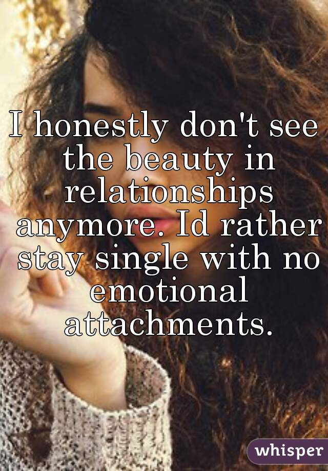 I honestly don't see the beauty in relationships anymore. Id rather stay single with no emotional attachments.