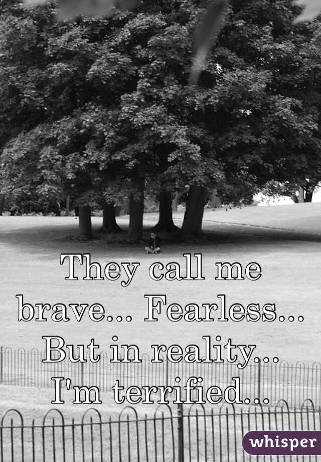 They call me brave... Fearless... But in reality... I'm terrified...