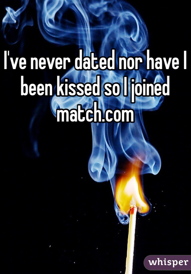 I've never dated nor have I been kissed so I joined match.com