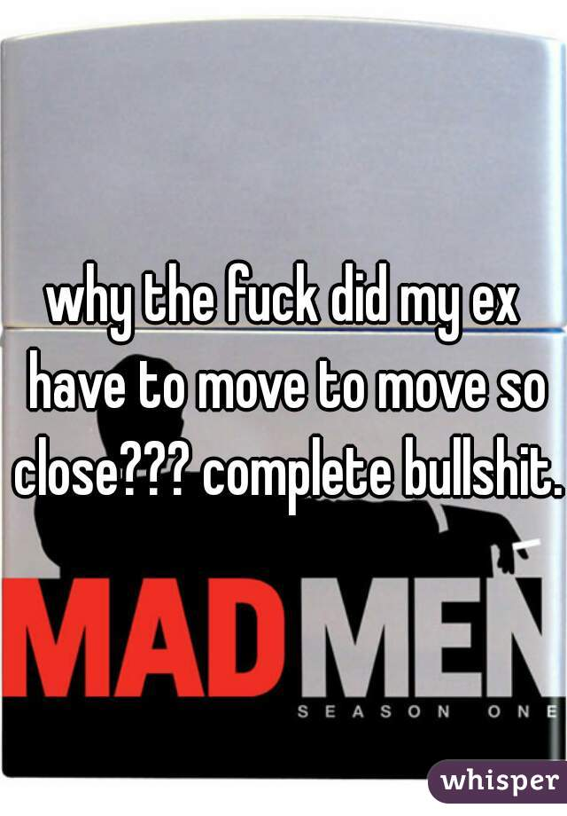 why the fuck did my ex have to move to move so close??? complete bullshit.